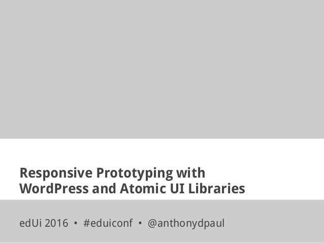 Responsive Prototyping with WordPress and Atomic UI Libraries edUi 2016 • #eduiconf • @anthonydpaul
