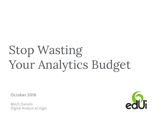 Stop Wasting Your Analytics Budget October 2016 Mitch Daniels Digital Analyst at Viget