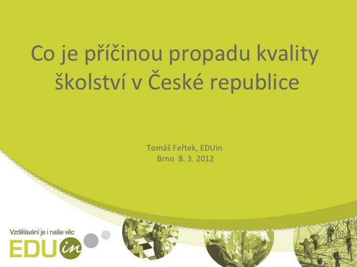 Co je příčinou propadu kvality  školství v České republice            Tomáš Feřtek, EDUin              Brno 8. 3. 2012