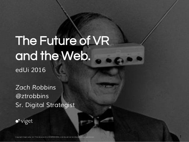 The Future of VR and the Web. edUi 2016 Zach Robbins @ztrobbins Sr. Digital Strategist Copyright Viget Labs, LLC This docu...