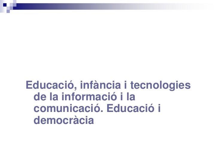 Educació, infància i tecnologies de la informació i la comunicació. Educació i democràcia<br />