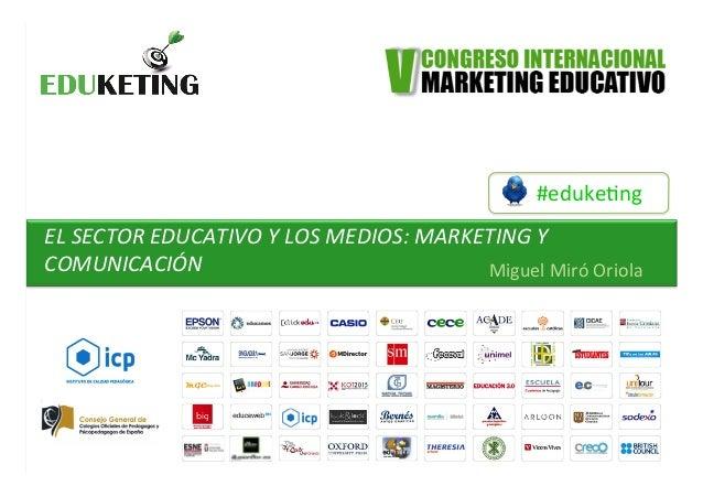 #eduke&ng   EL  SECTOR  EDUCATIVO  Y  LOS  MEDIOS:  MARKETING  Y   COMUNICACIÓN      Miguel  Miró...