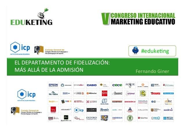 #eduke&ng   EL  DEPARTAMENTO  DE  FIDELIZACIÓN:     MÁS  ALLÁ  DE  LA  ADMISIÓN   Fernando  Giner...