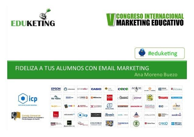 #eduke&ng   FIDELIZA  A  TUS  ALUMNOS  CON  EMAIL  MARKETING         Ana  Moreno  Buezo