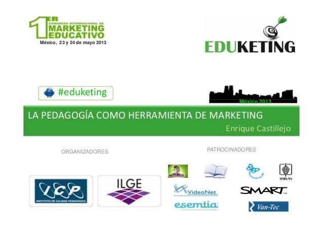 México, 23 y 24 de mayo 2013ORGANIZADORES PATROCINADORES#eduketingMéxico 2013México, 23 y 24 de mayo 2013LAPEDAGOGÍACOMO...