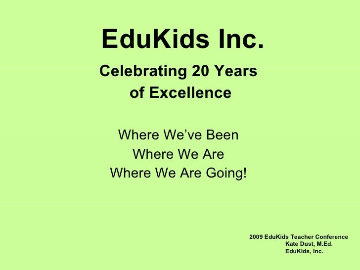 EduKids Inc. Celebrating 20 Years of Excellence Where We've Been Where We Are Where We Are Going! 2009 EduKids Teacher Con...