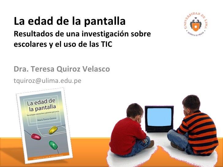 La edad de la pantalla Resultados de una investigación sobre  escolares y el uso de las TIC Dra. Teresa Quiroz Velasco [em...