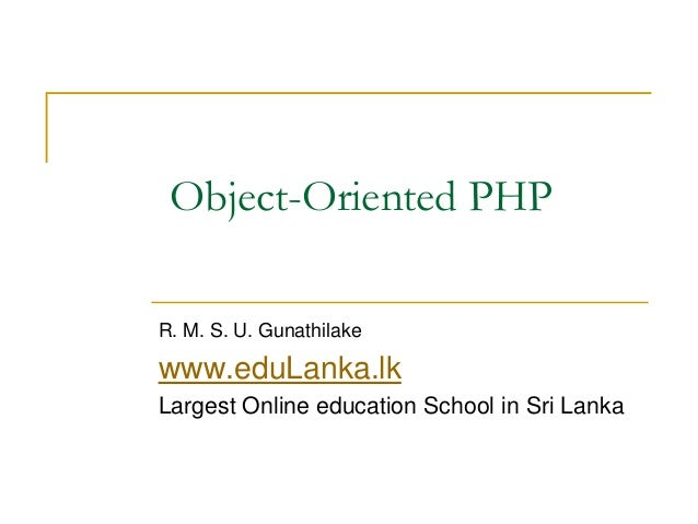Object-Oriented PHP R. M. S. U. Gunathilake www.eduLanka.lk Largest Online education School in Sri Lanka