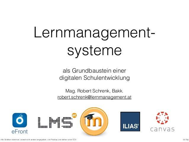 Lernmanagement- systeme als Grundbaustein einer digitalen Schulentwicklung Mag. Robert Schrenk, Bakk. cc-by robert.schrenk...