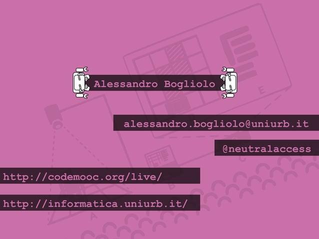 Alessandro Bogliolo alessandro.bogliolo@uniurb.it @neutralaccess http://codemooc.org/live/ http://informatica.uniurb.it/