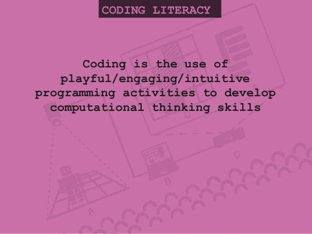 CODING LITERACY Coding is the use of playful/engaging/intuitive programming activities to develop computational thinking s...