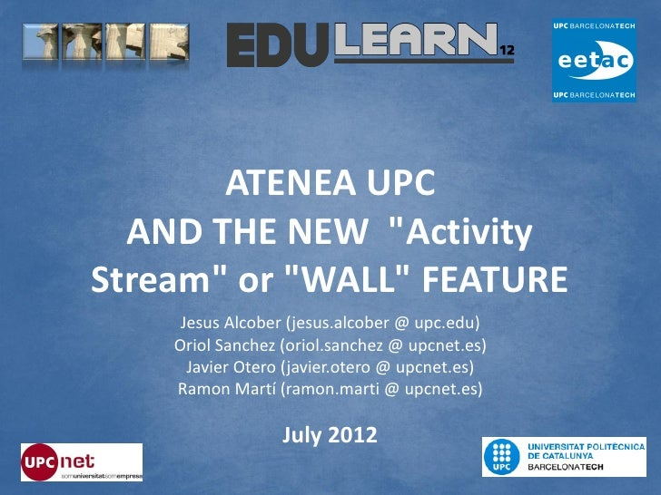 "ATENEA UPC  AND THE NEW ""ActivityStream"" or ""WALL"" FEATURE     Jesus Alcober (jesus.alcober @ upc.edu)    Oriol Sanchez (o..."