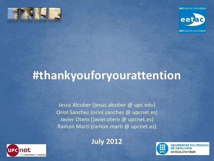 #thankyouforyourattention    Jesus Alcober (jesus.alcober @ upc.edu)   Oriol Sanchez (oriol.sanchez @ upcnet.es)     Javie...