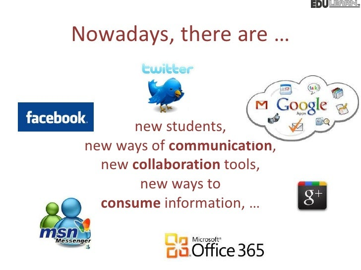 Nowadays, there are …       new students, new ways of communication,   new collaboration tools,        new ways to   consu...