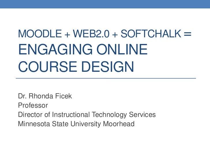 Moodle + Web2.0 + SoftChalk =Engaging Online Course Design<br />Dr. Rhonda Ficek<br />Professor<br />Director of Instructi...