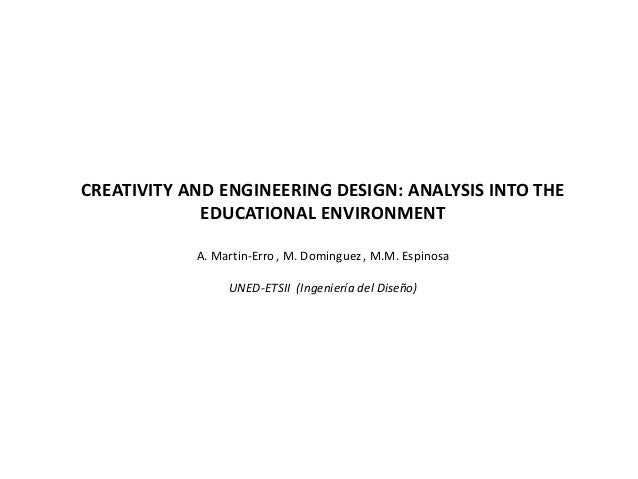 CREATIVITY AND ENGINEERING DESIGN: ANALYSIS INTO THE EDUCATIONAL ENVIRONMENT A. Martin-Erro, M. Dominguez, M.M. Espinosa U...