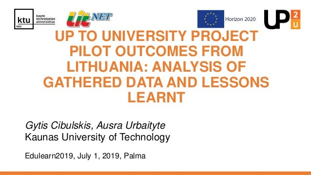 UP TO UNIVERSITY PROJECT PILOT OUTCOMES FROM LITHUANIA: ANALYSIS OF GATHERED DATA AND LESSONS LEARNT Gytis Cibulskis, Ausr...