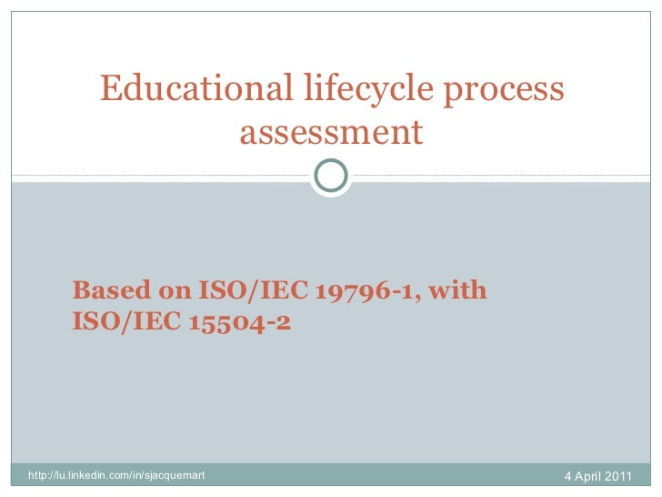 Educational lifecycle process assessment 4 April 2011 http://lu.linkedin.com/in/sjacquemart Based on ISO/IEC 19796-1, with...