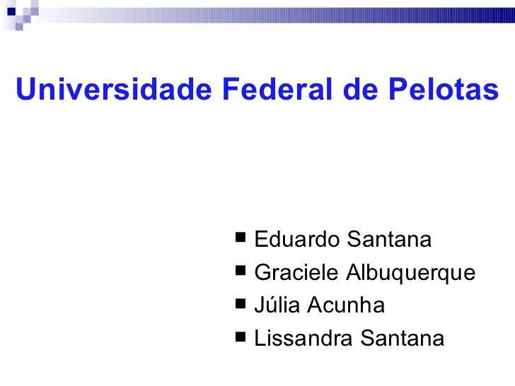 Universidade Federal de Pelotas <ul><li>Eduardo Santana </li></ul><ul><li>Graciele Albuquerque </li></ul><ul><li>Júlia Acu...