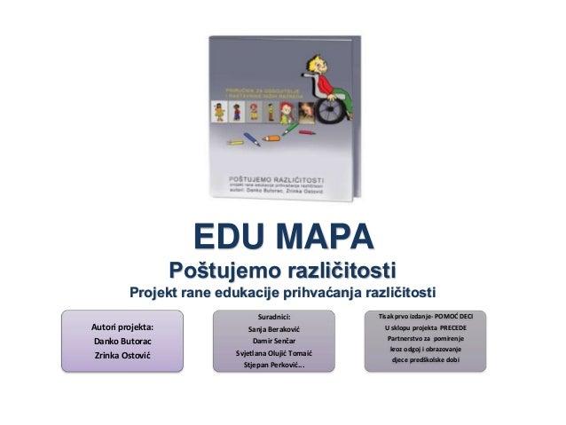 EDU MAPA Poštujemo razliĉitosti Projekt rane edukacije prihvaćanja razliĉitosti Suradnici:  Tisak prvo izdanje- POMOD DECI...