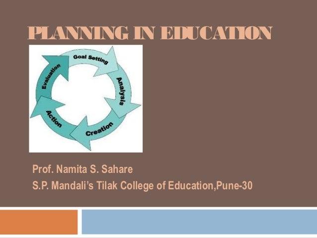 PLANNING IN EDUCATIONProf. Namita S. SahareS.P. Mandali's Tilak College of Education,Pune-30