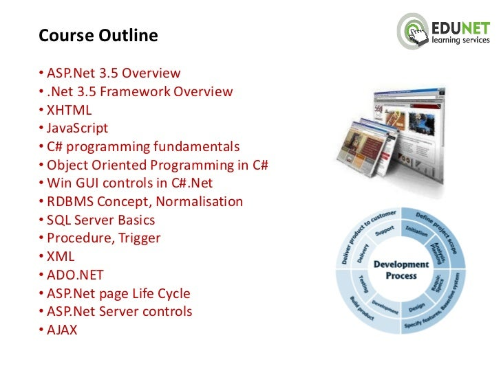 Course Outline• ASP.Net 3.5 Overview• .Net 3.5 Framework Overview• XHTML• JavaScript• C# programming fundamentals• Object ...