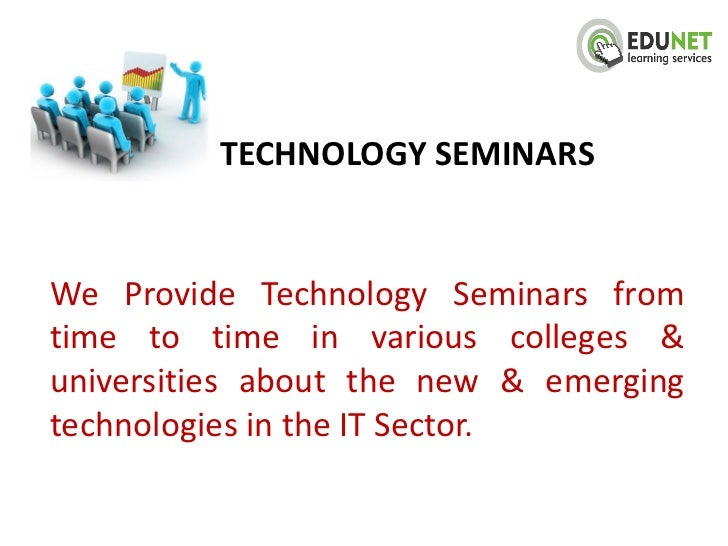 TECHNOLOGY SEMINARSWe Provide Technology Seminars fromtime to time in various colleges &universities about the new & emerg...