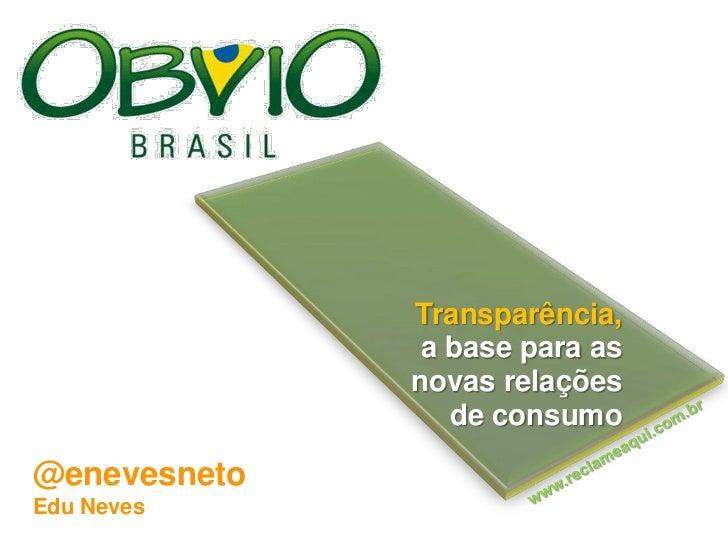 Transparência, <br />a base para as <br />novas relações <br />de consumo  <br />www.reclameaqui.com.br<br />@enevesneto<b...