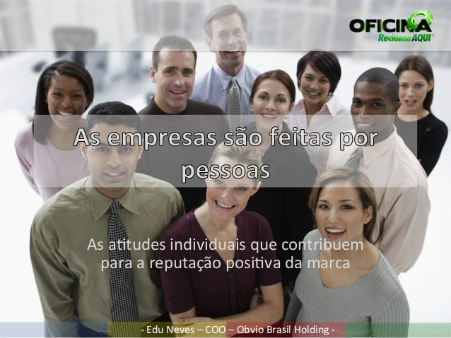 As a%tudes individuais que contribuem  para a reputação posi%va da marca           -‐ Edu Neves...