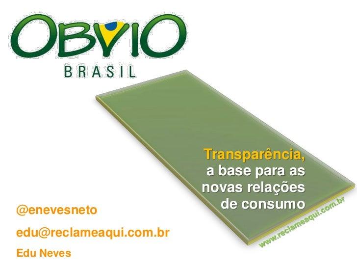 Transparência, <br />a base para as <br />novas relações <br />de consumo  <br />@enevesneto<br />edu@reclameaqui.com.br<b...