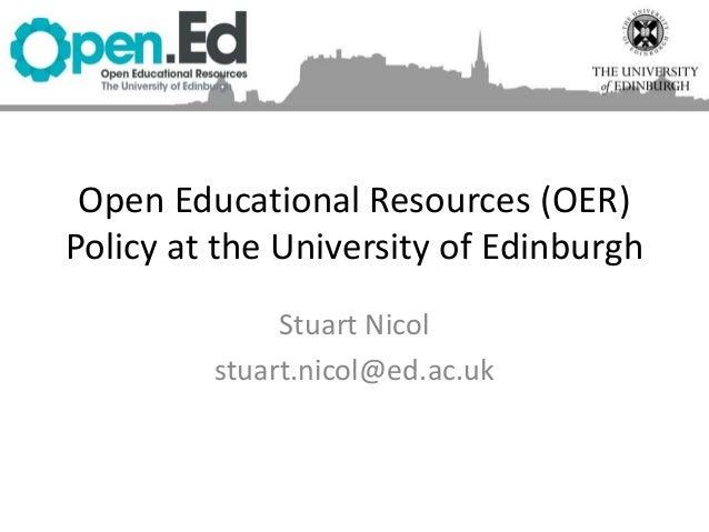 Open Educational Resources (OER) Policy at the University of Edinburgh Stuart Nicol stuart.nicol@ed.ac.uk