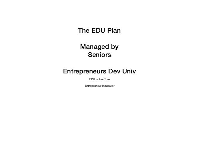 The EDU Plan Managed by Seniors Entrepreneurs Dev Univ EDU is the Core  Entrepreneur Incubator