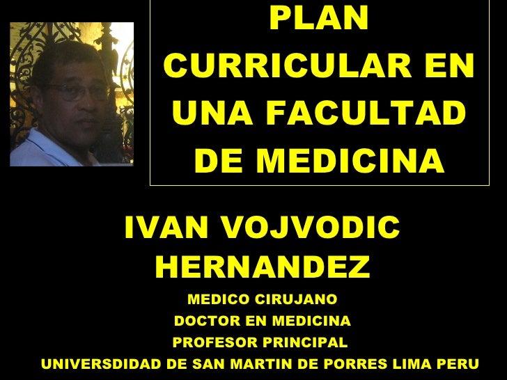 PLAN CURRICULAR EN UNA FACULTAD DE MEDICINA IVAN VOJVODIC HERNANDEZ MEDICO CIRUJANO DOCTOR EN MEDICINA PROFESOR PRINCIPAL ...