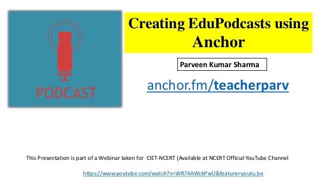 Creating EduPodcasts using Anchor anchor.fm/teacherparv Parveen Kumar Sharma This Presentation is part of a Webinar taken ...