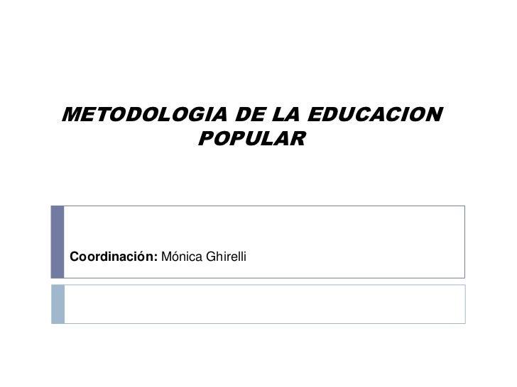 METODOLOGIA DE LA EDUCACION         POPULARCoordinación: Mónica Ghirelli