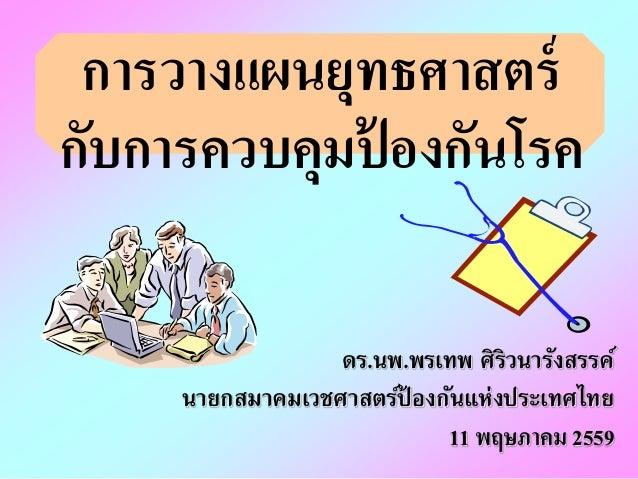 การวางแผนยุทธศาสตร์ กับการควบคุมป้ องกันโรค ดร.นพ.พรเทพ ศิริวนารังสรรค์ นายกสมาคมเวชศาสตร์ป้ องกันแห่งประเทศไทย 11 พฤษภาคม...