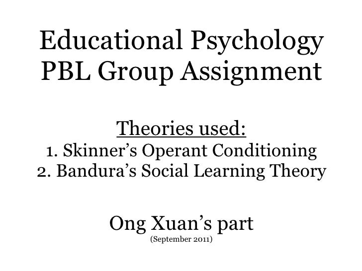 Educational Psychology PBL Group Assignment Theories used: 1. Skinner's Operant Conditioning 2. Bandura's Social Learning ...
