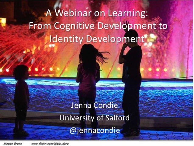 A Webinar on Learning:From Cognitive Development to    Identity Development         Jenna Condie      University of Salfor...