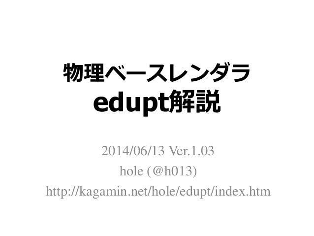 物理ベースレンダラ edupt解説 2014/06/13 Ver.1.03 hole (@h013) http://kagamin.net/hole/edupt/index.htm