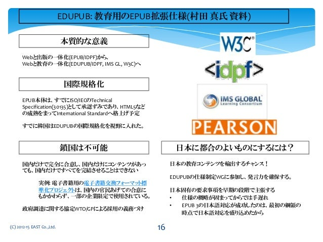 Webと出版の一体化(EPUB/IDPF)から、 Webと教育の一体化(EDUPUB/IDPF, IMS GL, W3C)へ 本質的な意義 鎖国は不可能 日本に都合のよいものにするには? 国内だけで完全に合意し、国内だけにコンテンツがあっ ても...