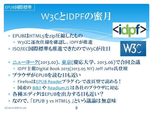  EPUBはHTML5をzip圧縮したもの  W3Cに逐次仕様を確認し、IDPFが推進  ISO/IEC国際標準も推進できたのでW3Cが注目  ニューヨーク(2013.02)、東京(慶応大学、2013.06)で合同会議  IDPF主催...