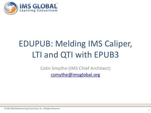 © 2014 IMS Global Learning Consortium, Inc. All Rights Reserved Colin Smythe (IMS Chief Architect) csmythe@imsglobal.org E...