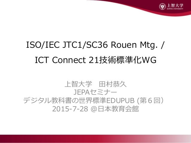 ISO/IEC JTC1/SC36 Rouen Mtg. / ICT Connect 21技術標準化WG 上智大学 田村恭久 JEPAセミナー デジタル教科書の世界標準EDUPUB (第6回) 2015-7-28 @日本教育会館