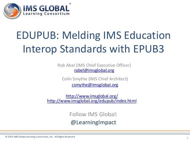 EDUPUB: Melding IMS Education  Interop Standards with EPUB3  Rob Abel (IMS Chief Executive Officer)  rabel@imsglobal.org  ...