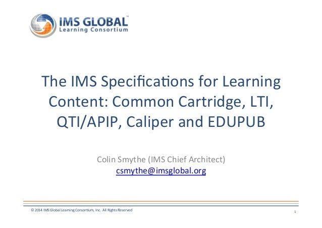 The  IMS  Specifica7ons  for  Learning  Content:  Common  Cartridge,  LTI,  QTI/APIP,  Caliper  and  EDUPUB  Colin  Smythe...