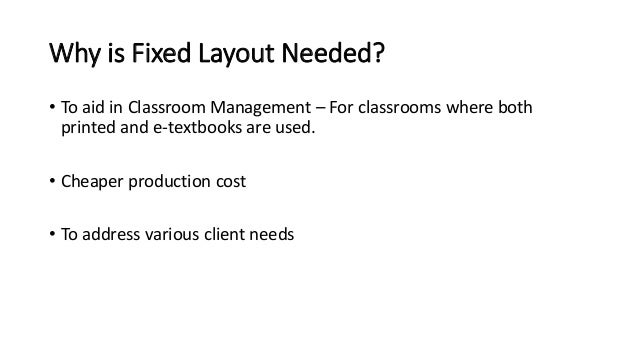 Why is Fixed Layout Needed?  • To aid in Classroom Management – For classrooms where both  printed and e-textbooks are use...