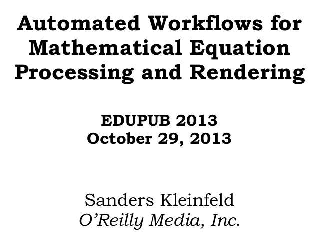 Automated Workflows for Mathematical Equation Processing and Rendering EDUPUB 2013 October 29, 2013  Sanders Kleinfeld O'R...