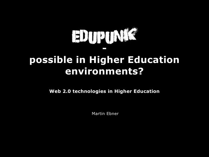 EduPunk               - possible in Higher Education        environments?    Web 2.0 technologies in Higher Education     ...