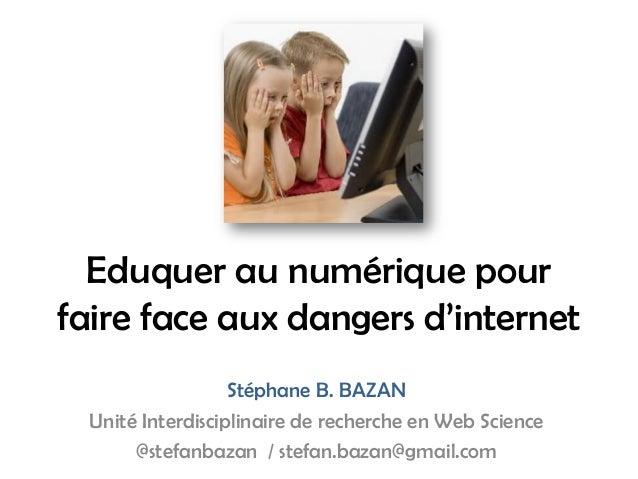 Eduquer au numérique pour faire face aux dangers d'internet Stéphane B. BAZAN Unité Interdisciplinaire de recherche en Web...
