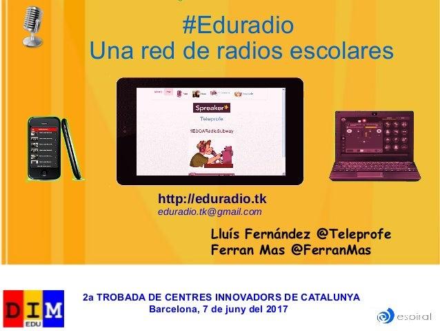 Lluís Fernández @Teleprofe Ferran Mas @FerranMas #Eduradio Una red de radios escolares http://eduradio.tk eduradio.tk@gmai...